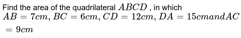 Find the area of the quadrilateral `A B C D` , in which `A B=7c m ,B C=6c m ,C D=12 c m ,D A=15 c ma n dA C=9c m`