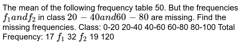 The mean of the following frequency table 50. But the frequencies `f_1a n df_2` in class `20-40a n d60-80` are missing. Find the missing frequencies. Class: 0-20 20-40 40-60 60-80 80-100 Total Frequency: 17 `f_1` 32 `f_2` 19 120
