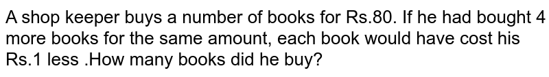A shop keeper buys a number of books for Rs.80. If he had bought 4 more books for the same amount, each book would have cost his Rs.1 less .How many books did he buy?