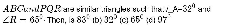 ` A B Ca n d P Q R` are similar triangles such that  /_A=`32^0` and `/_R=65^0dot` Then,   is `83^0` (b) `32^0` (c) `65^0` (d) `97^0`
