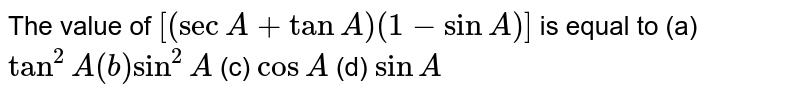 The value of `[(secA+tanA)(1-sinA)]` is equal to (a)`tan^2A(b)sin^2A` (c) `cosA` (d) `sinA`