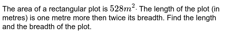 The area of a rectangular plot is `528m^2dot` The length of the plot (in metres) is one metre more then twice its   breadth. Find the length and the breadth of the plot.