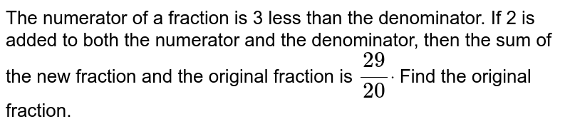 The numerator of a fraction is 3 less than the denominator. If 2 is   added to both the numerator and the denominator, then the sum of the new   fraction and the original fraction is `(29)/(20)dot` Find the original fraction.