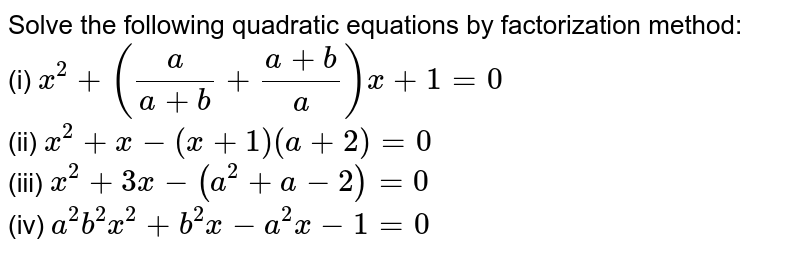 Solve the following quadratic equations by factorization method: <br> (i) `x^2+(a/(a+b)+(a+b)/a)x+1=0` <br>  (ii) `x^2+x-(x+1)(a+2)=0` <br>  (iii) `x^2+3x-(a^2+a-2)=0` <br>  (iv) `a^2b^2x^2+b^2x-a^2x-1=0`