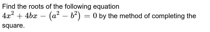 Find the roots of the following equation `4x^2+4b x-(a^2-b^2)=0` by the method of completing the square.