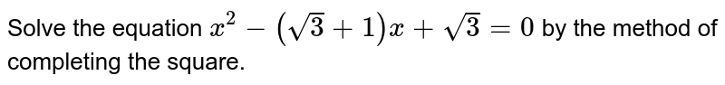 Solve the equation `x^2-(sqrt(3)+1)x+sqrt(3)=0` by the method of completing the square.