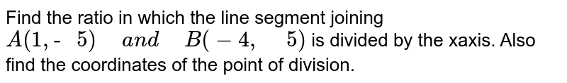 """Find the ratio in which the line segment joining `A(1,""""- """"5)"""" """"a n d"""" """"B(-4,"""" """"5)`  is divided by the xaxis.   Also find the coordinates of the point of division."""