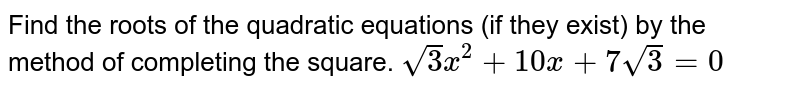 Find the roots of the quadratic equations (if they exist) by the method   of completing the square. `sqrt(3)x^2+10 x+7sqrt(3)=0`