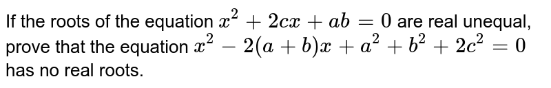 If the roots of the equation `x^2+2c x+a b=0` are real unequal, prove that the equation `x^2-2(a+b)x+a^2+b^2+2c^2=0` has no real roots.