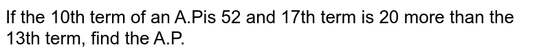If the 10th term of an A.Pis 52 and 17th term is   20 more than the 13th term, find the A.P.