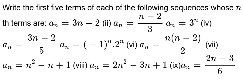 Write the first five terms of each of the following sequences whose `n` th terms are: `a_n=3n+2` (ii) `a_n=(n-2)/3`  `a_n=3^n` (iv) `a_n=(3n-2)/5`  `a_n=(-1)^n .2^n` (vi) `a_n=(n(n-2))/2`  `a_n=n^2-n+1` (vii) `a_n=2n^2-3n+1`  `a_n=(2n-3)/6`