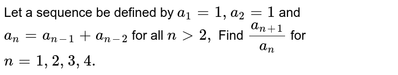 Let a sequence be defined by `a_1=1,a_2=1`  and `a_n=a_(n-1)+a_(n-2)` for all `n >2,`  Find `(a_(n+1))/(a_n)` for `n=1,2,3, 4.`