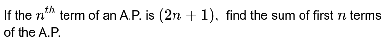 If the `n^(t h)` term of an A.P. is `(2n+1),` find the sum of first `n` terms of the A.P.
