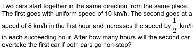 Two cars start together in the same direction from the same place. The   first goes with uniform speed of 10 km/h. The second goes at a speed of 8   km/h in the first hour and increases the speed by`1/2` km/h in each succeeding hour. After how many hours will the second car   overtake the first car if both cars go non-stop?