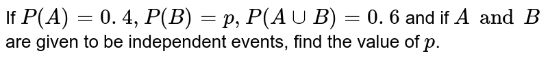 If `P(A)=0. 4 ,P(B)=p ,P(AuuB)=0. 6` and if `A and B` are given to be independent events, find the value of `p`.
