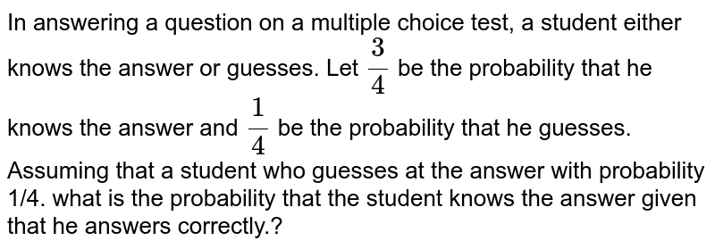 In answering a   question on a multiple choice test, a student either knows the answer or   guesses. Let `3/4` be the probability that he knows the answer   and `1/4` be the probability that he guesses. Assuming   that a student who guesses at the answer with probability 1/4. what is the probability that the student knows the answer given that he answers correctly.?