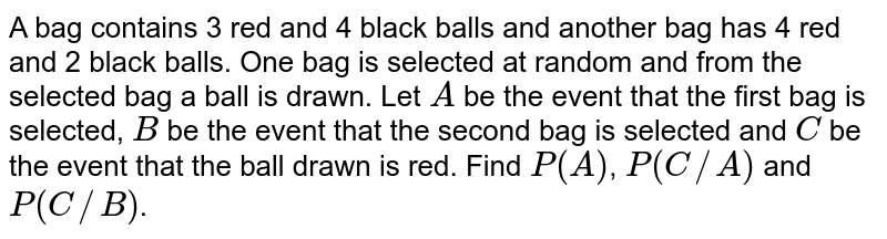 A bag contains 3 red and 4 black balls and another bag has 4 red and 2   black balls. One bag is selected at random and from the selected bag a ball   is drawn. Let `A` be the event that the first bag is selected, `B` be the event   that the second bag is selected and `C` be the event that the ball drawn is red. Find `P(A)`, `P(C//A)` and `P(C//B)`.