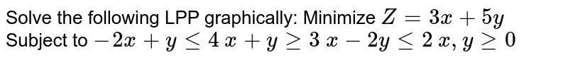 Solve the following LPP graphically: Minimize `Z=3x+5y`  Subject to `-2x+ylt=4` `x+ygeq3` `x-2ylt=2` `x , ygeq0`