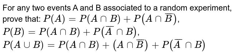 For any two events A and B associated to a random experiment, prove   that: `P(A)=P(AnnB)+P(AnnbarB)`,  `P(B)=P(AnnB)+P( barAnnB)`,  `P(AuuB)=P(AnnB)+(AnnbarB)+P(barAnnB)`