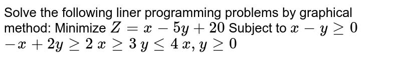 Solve the following liner programming problems by graphical method: Minimize `Z=x-5y+20`  Subject to `x-ygeq0` `-x+2ygeq2` `xgeq3` `ylt=4` `x , ygeq0`