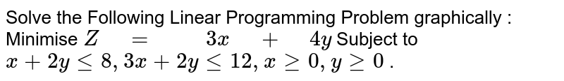 """Solve the Following Linear Programming Problem   graphically :  Minimise `Z"""" """"="""" """""""" """"3x"""" """"+"""" """"4y`  Subject to `x+2ylt=8,""""""""""""""""3x+2ylt=12 ,""""""""""""""""xgeq0,""""""""""""""""ygeq0` ."""