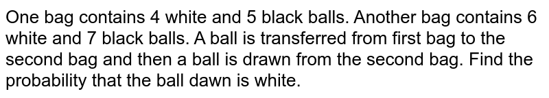 One bag contains 4 white and 5 black balls. Another bag contains 6   white and 7 black balls. A ball is transferred from first bag to the second   bag and then a ball is drawn from the second bag. Find the probability that   the ball dawn is white.