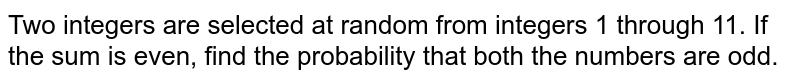 Two integers are selected at random from integers 1 through 11. If the   sum is even, find the probability that both the numbers are odd.
