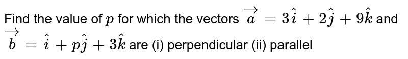 Find the value of `p` for which the vectors ` vec a=3 hat i+2 hat j+9 hat k` and `vec b= hat i+p hat j+3 hat k` are (i) perpendicular (ii)  parallel