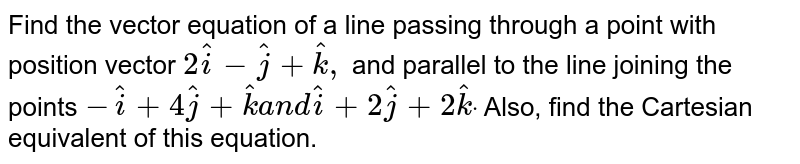 Find the vector equation of a line passing through   a point with position vector `2 hat i- hat j+ hat k ,` and parallel to the line joining the points `- hat i+4 hat j+ hat ka n d hat i+2 hat j+2 hat kdot` Also, find the Cartesian equivalent of this   equation.
