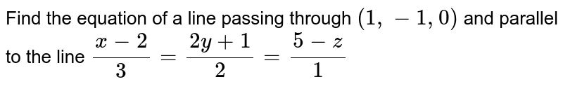 Find the equation of a line passing through `(1,-1,0)` and parallel to the line `(x-2)/3=(2y+1)/2=(5-z)/1`