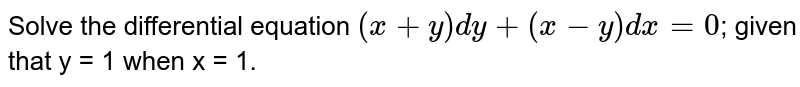 Solve the differential equation `( x + y) dy + (x - y) dx = 0`; given that y = 1 when x = 1.
