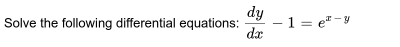 Solve the following differential equations: `(dy)/(dx)-1=e^(x-y)`
