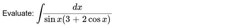 Evaluate:  `int(dx)/(sinx(3+2cosx)`