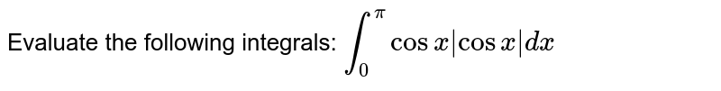 Evaluate   the following integrals: `int_0^picosx|cosx|dx`