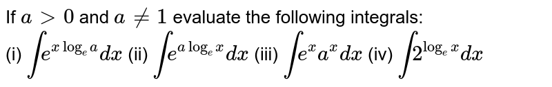 If `a gt0` and `a!=1` evaluate the following integrals:<br> (i) `int e^(xlog_(e)a)dx` (ii) `int e^(alog_(e)x)dx` (iii) `int e^x a^xdx` (iv) `int 2^(log_(e)x)dx`