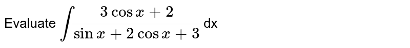Evaluate `int(3cosx+2)/(sinx+2cosx+3)`dx