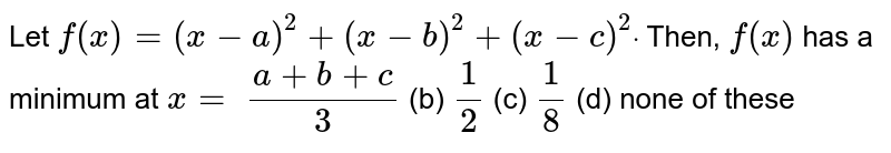 Let `f(x)=(x-a)^2+(x-b)^2+(x-c)^2dot` Then, `f(x)` has a minimum at `x=`  `(a+b+c)/3` (b) `1/2` (c) `1/8` (d) none of these
