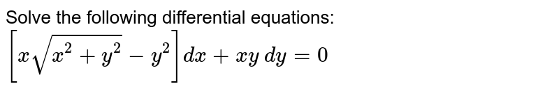 Solve the following differential equations: `[xsqrt(x^2+y^2)-y^2]dx + x y \ dy=0`