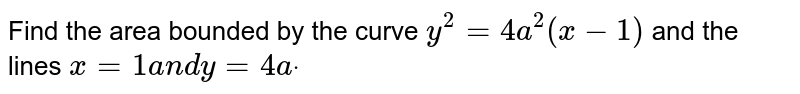Find the area bounded by the curve `y^2=4a^2(x-1)` and the lines `x=1a n dy=4adot`