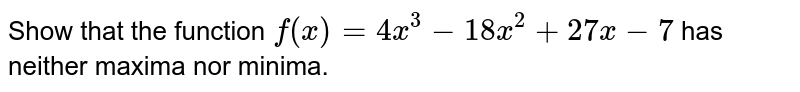 Show that the function `f(x)=4x^3-18 x^2+27 x-7` has neither maxima nor minima.