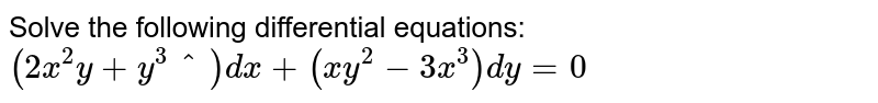 Solve the following differential equations: `(2x^2y+y^3^)dx+(x y^2-3x^3)dy=0`