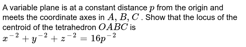 A variable plane is at a constant distance `p` from the origin and meets the coordinate axes in `A , B , C` . Show that the locus of the centroid of the tetrahedron `O A B C` is `x^(-2)+y^(-2)+z^(-2)=16p^(-2)`
