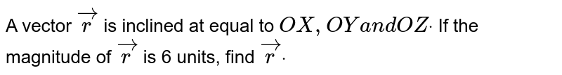 A vector ` vec r` is inclined at equal to `O X ,O Ya n dO Zdot` If the magnitude of ` vec r` is 6 units, find ` vec rdot`