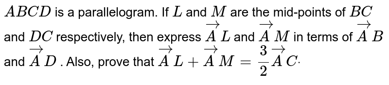 `A B C D` is a parallelogram. If `L` and `M` are the mid-points of `B C` and `D C` respectively, then express ` vec A L` and `vec A M` in terms of ` vec A B` and `vec A D` . Also, prove that ` vec A L+ vec A M=3/2 vec A Cdot`