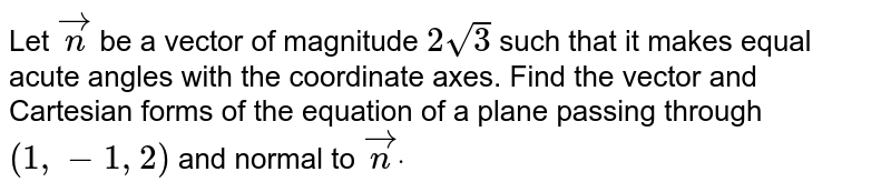 Let ` vec n` be a vector of magnitude `2sqrt(3)` such that it makes equal acute angles with the coordinate axes. Find the vector and   Cartesian forms of the equation of a plane passing through `(1,-1,2)` and normal to ` vec ndot`