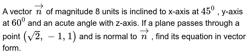 A vector ` vec n` of magnitude 8 units is inclined to x-axis at `45^0` , y-axis at `60^0` and an acute angle with z-axis. If a plane passes through a point `(sqrt(2),-1,1)` and is normal to ` vec n` , find its equation in vector form.