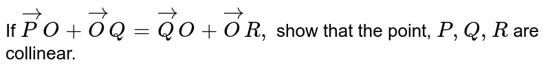If ` vec P O+ vec O Q= vec Q O+ vec O R ,` show that the point, `P ,Q ,R` are collinear.