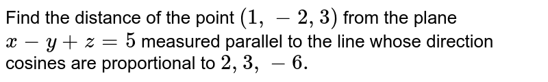 Find the distance of the point `(1,-2,3)` from the plane `x-y+z=5` measured parallel to the line whose direction cosines are proportional   to `2,3,-6.`