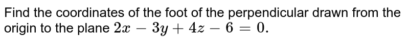 Find the coordinates of the foot of the perpendicular drawn from the   origin to the plane `2x-3y+4z-6=0.`