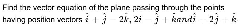 Find the vector equation of the plane passing through the points having   position vectors ` hat i+ hat j-2 hat k ,2  i - hat j+ hat ka n d hat i+2 hat j+ hat kdot`